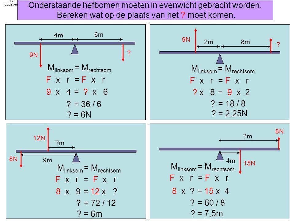 4m 6m 9N ? 8m2m 9N ??m 9m 12N 8N 4m ?m 15N 8N M linksom = M rechtsom F x r = F x r 9 x 4 = ? x 6 ? = 36 / 6 ? = 6N M linksom = M rechtsom F x r = F x