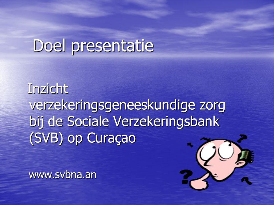 Doel presentatie Inzicht verzekeringsgeneeskundige zorg bij de Sociale Verzekeringsbank (SVB) op Curaçao Inzicht verzekeringsgeneeskundige zorg bij de