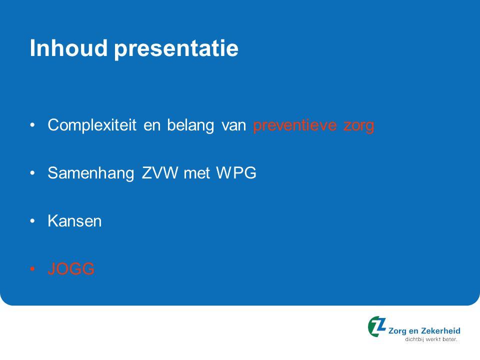 Inhoud presentatie Complexiteit en belang van preventieve zorg Samenhang ZVW met WPG Kansen JOGG