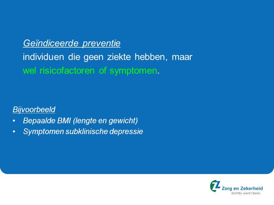 Geïndiceerde preventie individuen die geen ziekte hebben, maar wel risicofactoren of symptomen. Bijvoorbeeld Bepaalde BMI (lengte en gewicht) Symptome
