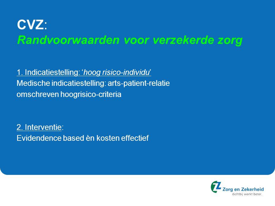 CVZ: Randvoorwaarden voor verzekerde zorg 1. Indicatiestelling: 'hoog risico-individu' Medische indicatiestelling: arts-patient-relatie omschreven hoo