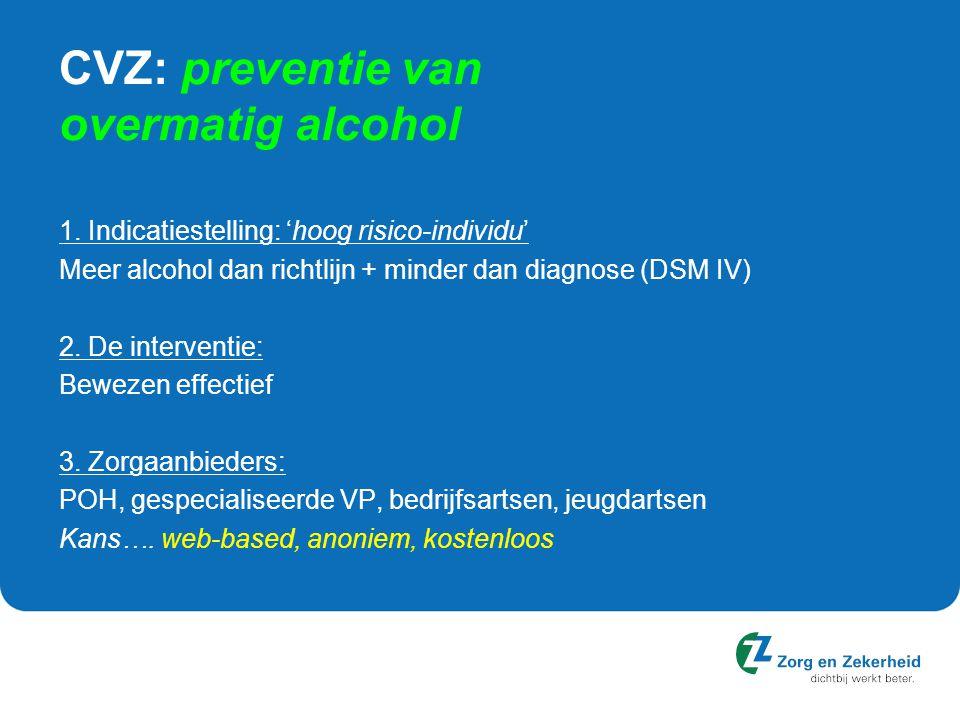 CVZ: preventie van overmatig alcohol 1. Indicatiestelling: 'hoog risico-individu' Meer alcohol dan richtlijn + minder dan diagnose (DSM IV) 2. De inte