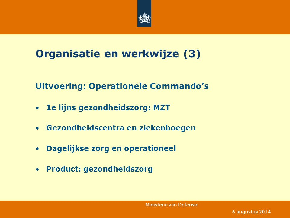 Ministerie van Defensie 6 augustus 2014 Political Decisions NAVY ARMY AIRFORCE JOINT MAIN HEALTH CARE FACILITIES Over seas: Ships Deployments Caribian Mons (Be) Neustad (Ge) 2500 health care workers