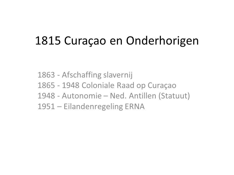 1815 Curaçao en Onderhorigen 1863 - Afschaffing slavernij 1865 - 1948 Coloniale Raad op Curaçao 1948 - Autonomie – Ned. Antillen (Statuut) 1951 – Eila