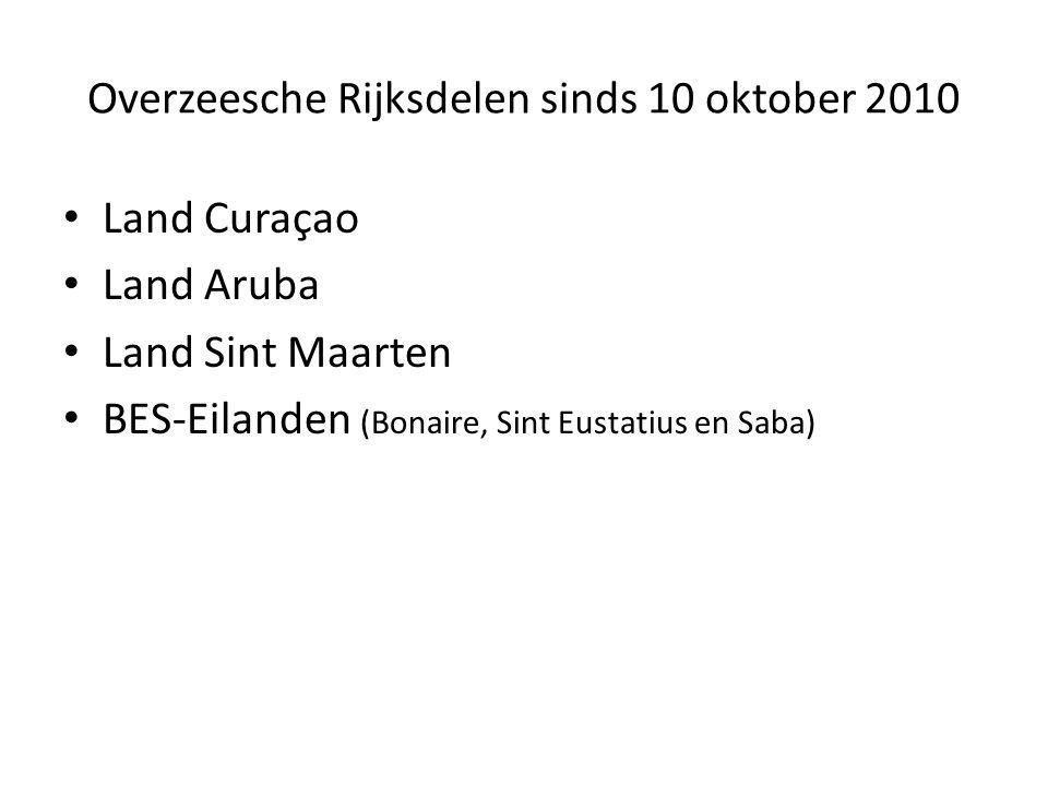 Overzeesche Rijksdelen sinds 10 oktober 2010 Land Curaçao Land Aruba Land Sint Maarten BES-Eilanden (Bonaire, Sint Eustatius en Saba)