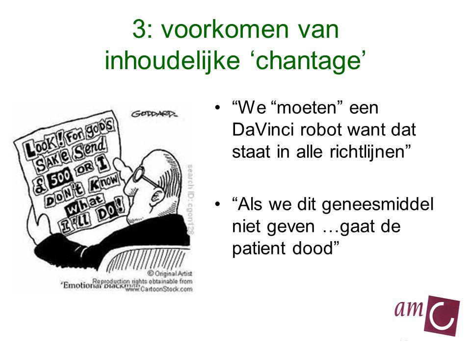 3: voorkomen van inhoudelijke 'chantage' We moeten een DaVinci robot want dat staat in alle richtlijnen Als we dit geneesmiddel niet geven …gaat de patient dood