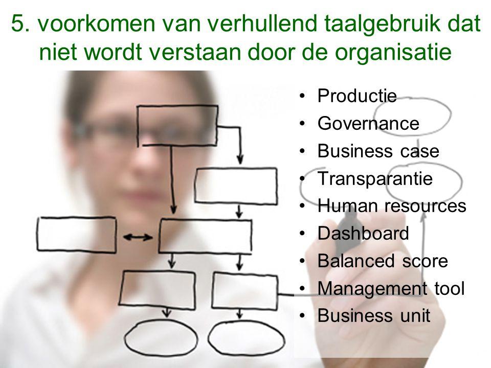 5. voorkomen van verhullend taalgebruik dat niet wordt verstaan door de organisatie Productie Governance Business case Transparantie Human resources D