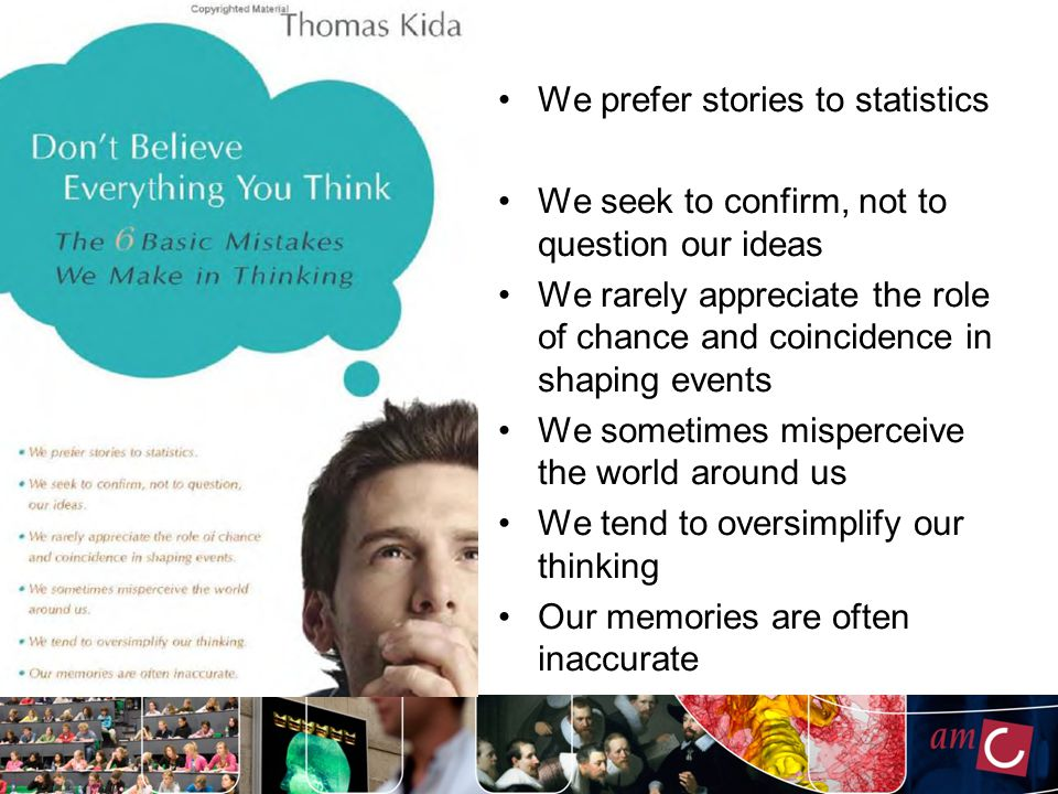 We prefer stories to statistics We seek to confirm, not to question our ideas We rarely appreciate the role of chance and coincidence in shaping events We sometimes misperceive the world around us We tend to oversimplify our thinking Our memories are often inaccurate