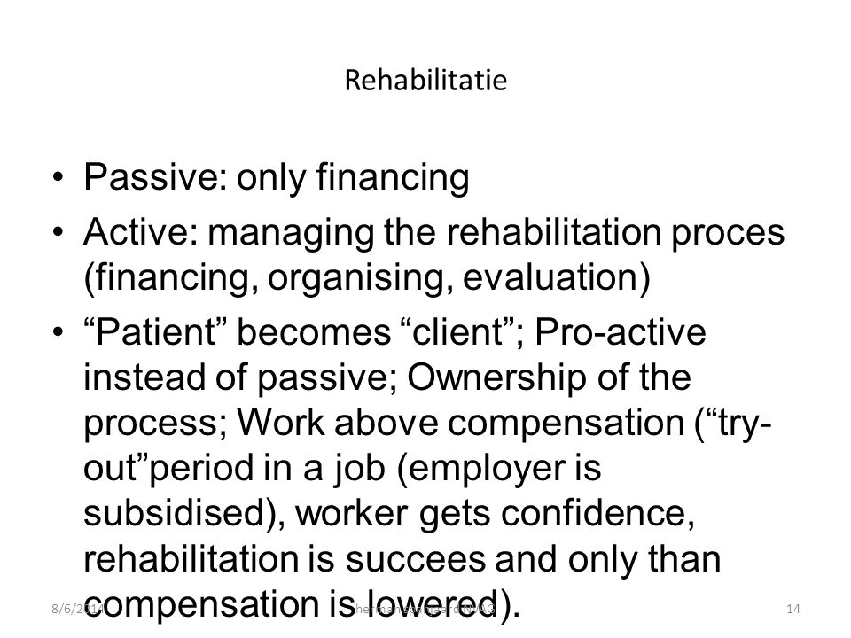 "Rehabilitatie Passive: only financing Active: managing the rehabilitation proces (financing, organising, evaluation) ""Patient"" becomes ""client""; Pro-a"