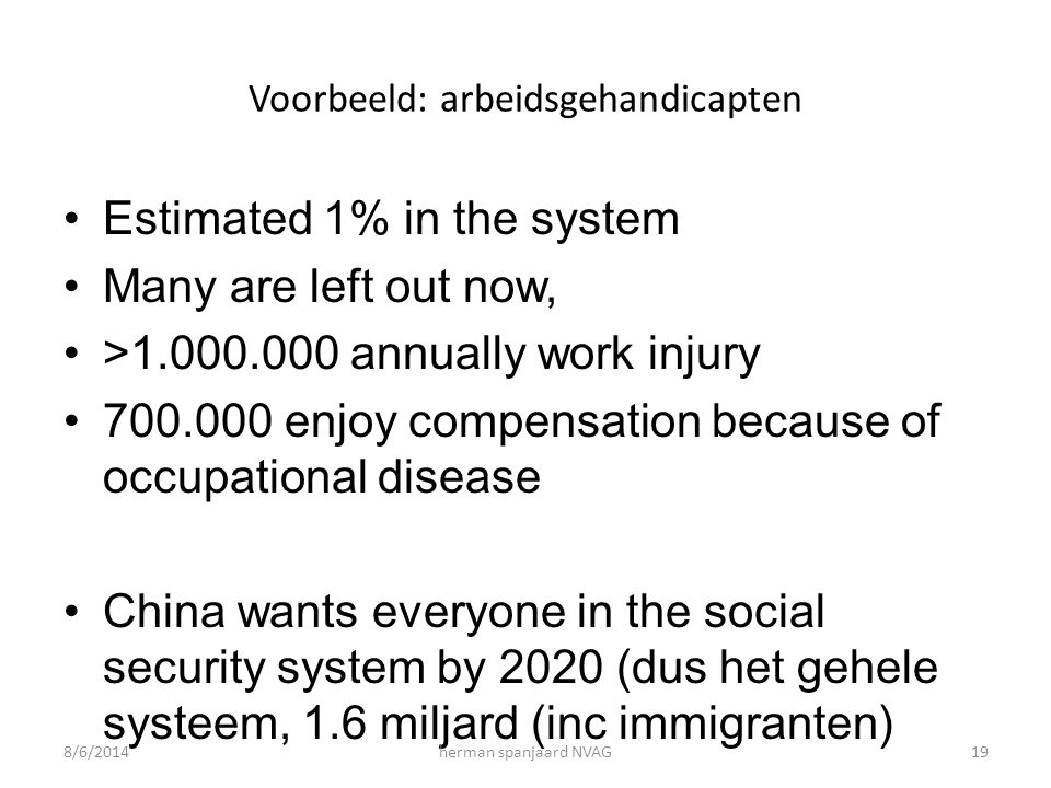 Voorbeeld: arbeidsgehandicapten Estimated 1% in the system Many are left out now, >1.000.000 annually work injury 700.000 enjoy compensation because o
