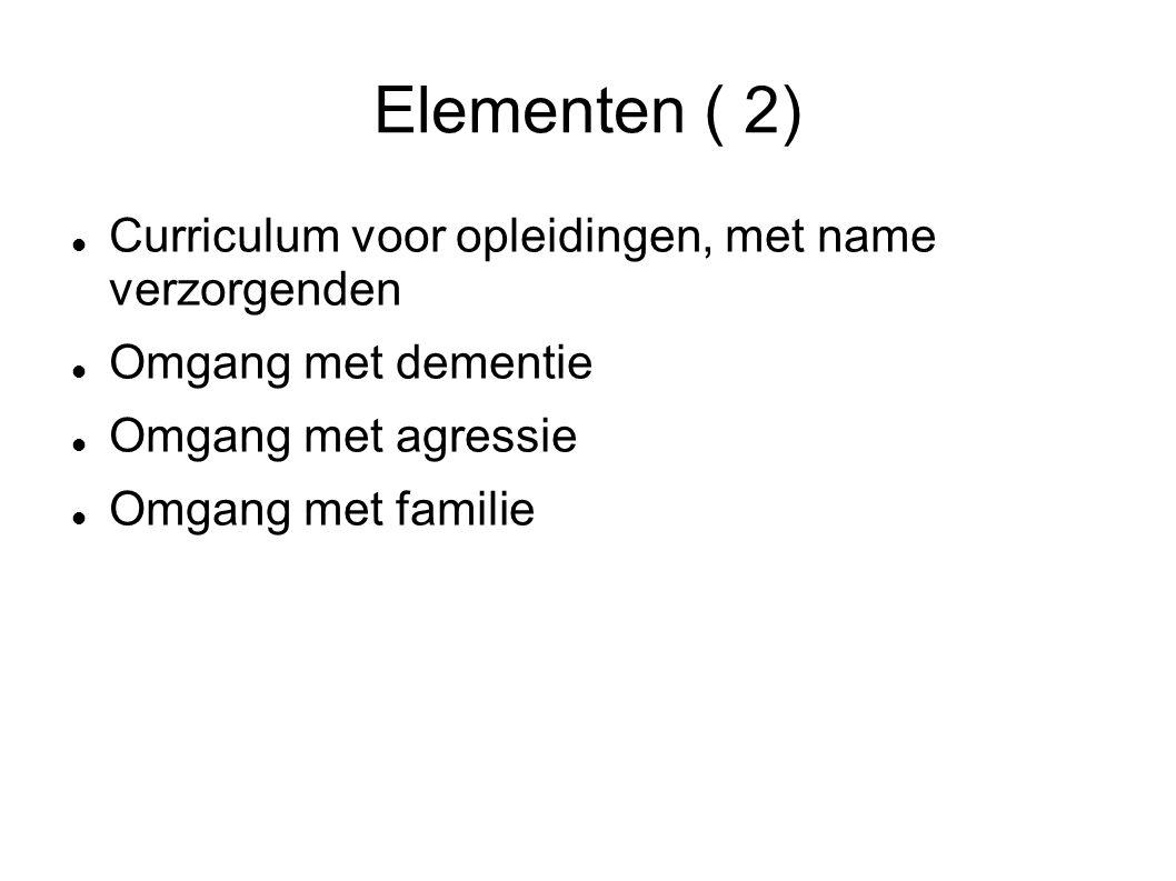 Elementen ( 2) Curriculum voor opleidingen, met name verzorgenden Omgang met dementie Omgang met agressie Omgang met familie