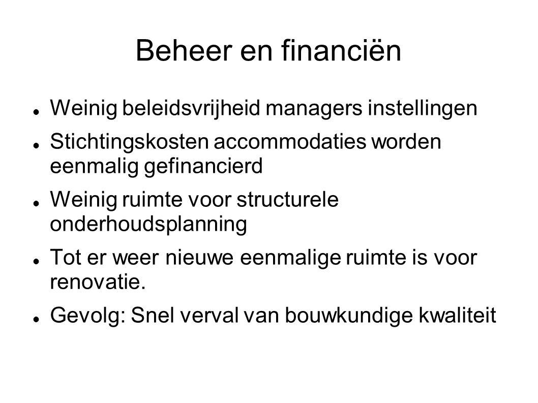 Beheer en financiën Weinig beleidsvrijheid managers instellingen Stichtingskosten accommodaties worden eenmalig gefinancierd Weinig ruimte voor structurele onderhoudsplanning Tot er weer nieuwe eenmalige ruimte is voor renovatie.