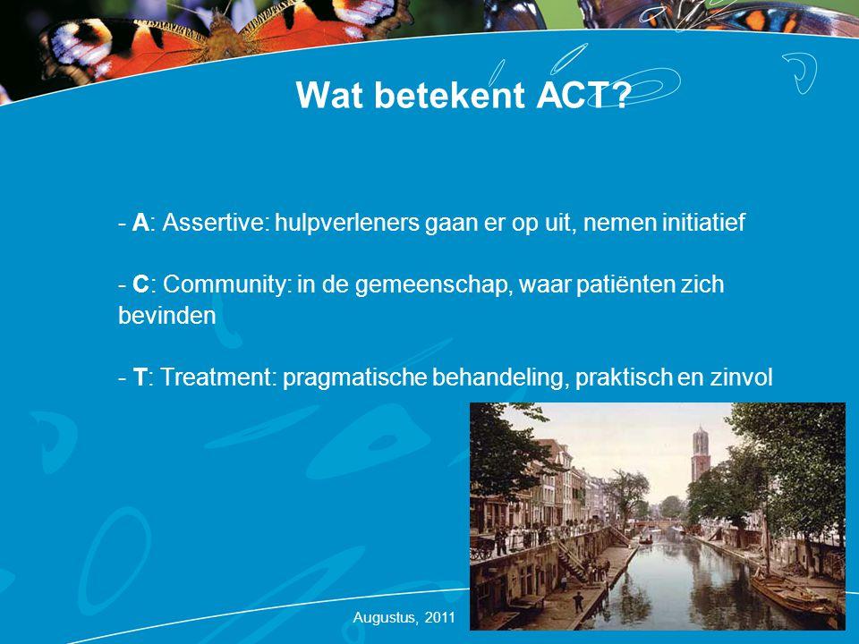 Wat betekent ACT? - A: Assertive: hulpverleners gaan er op uit, nemen initiatief - C: Community: in de gemeenschap, waar patiënten zich bevinden - T: