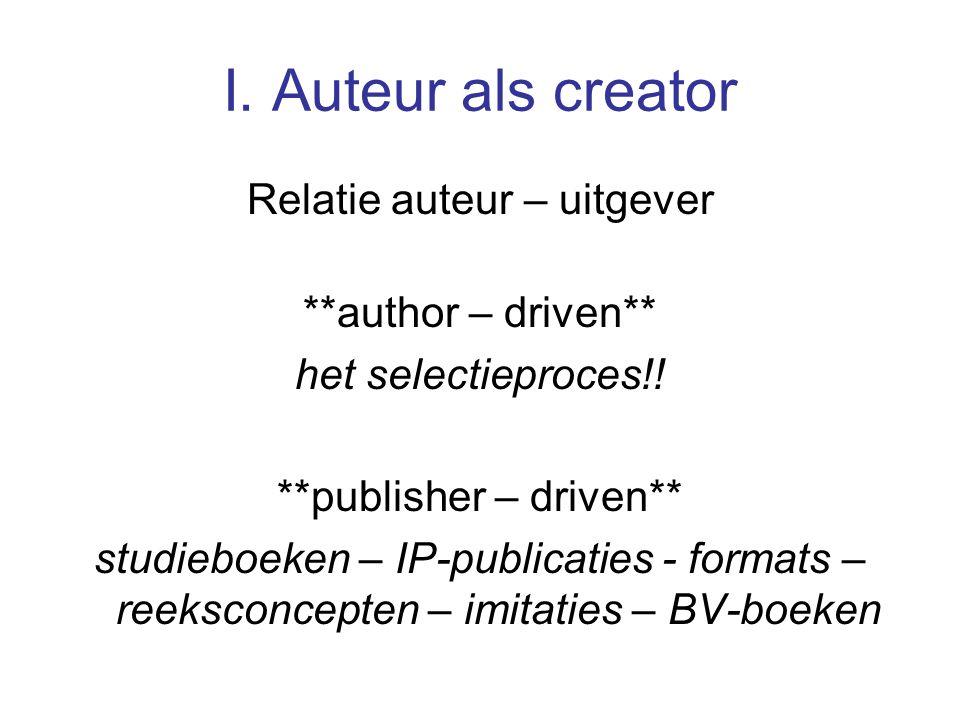 I. Auteur als creator Relatie auteur – uitgever **author – driven** het selectieproces!.