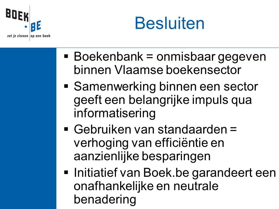 Besluiten  Boekenbank = onmisbaar gegeven binnen Vlaamse boekensector  Samenwerking binnen een sector geeft een belangrijke impuls qua informatisering  Gebruiken van standaarden = verhoging van efficiëntie en aanzienlijke besparingen  Initiatief van Boek.be garandeert een onafhankelijke en neutrale benadering