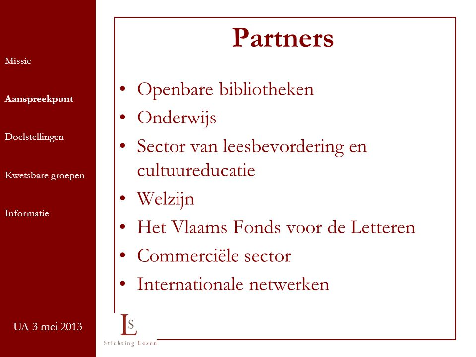 UA 3 mei 2013 Partners Openbare bibliotheken Onderwijs Sector van leesbevordering en cultuureducatie Welzijn Het Vlaams Fonds voor de Letteren Commerciële sector Internationale netwerken Missie Aanspreekpunt Doelstellingen Kwetsbare groepen Informatie