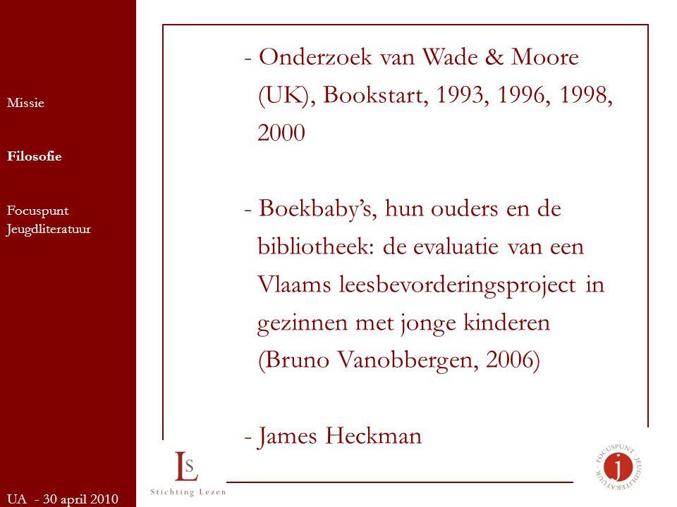 Missie Filosofie Focuspunt Jeugdliteratuur UA - 30 april 2010 - Onderzoek van Wade & Moore (UK), Bookstart, 1993, 1996, 1998, 2000 - Boekbaby's, hun ouders en de bibliotheek: de evaluatie van een Vlaams leesbevorderingsproject in gezinnen met jonge kinderen (Bruno Vanobbergen, 2006) - James Heckman