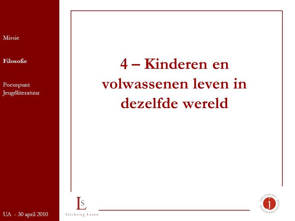 4 – Kinderen en volwassenen leven in dezelfde wereld Missie Filosofie Focuspunt Jeugdliteratuur UA - 30 april 2010
