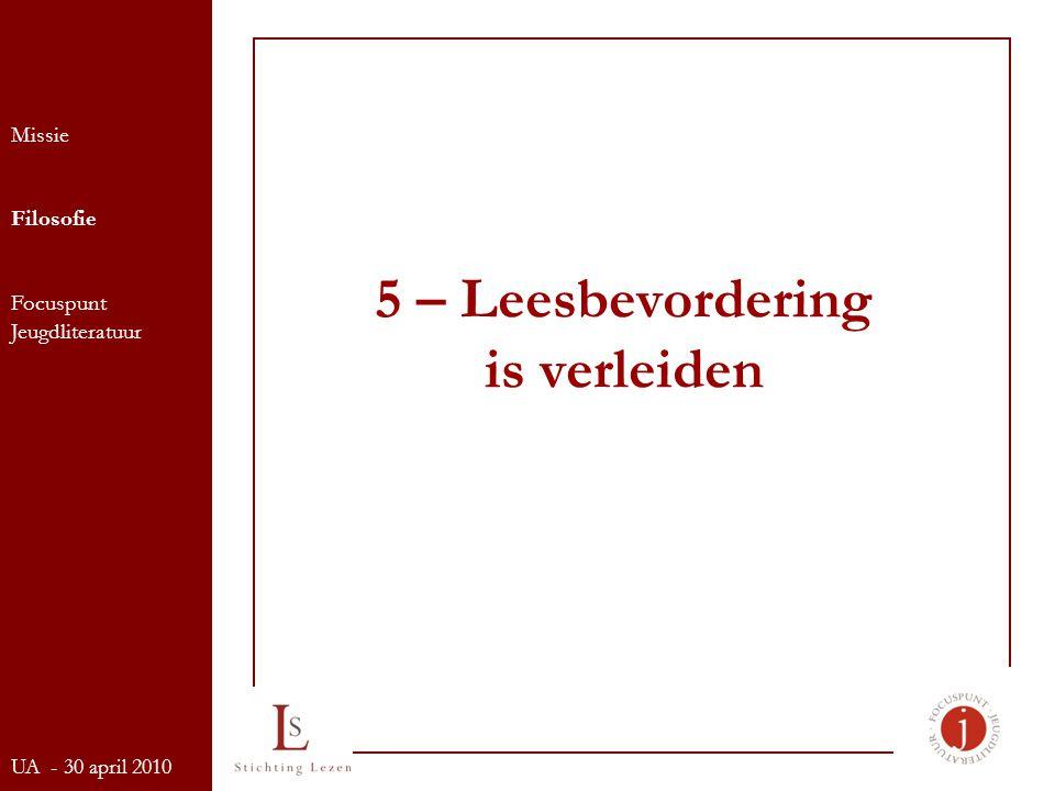5 – Leesbevordering is verleiden Missie Filosofie Focuspunt Jeugdliteratuur UA - 30 april 2010