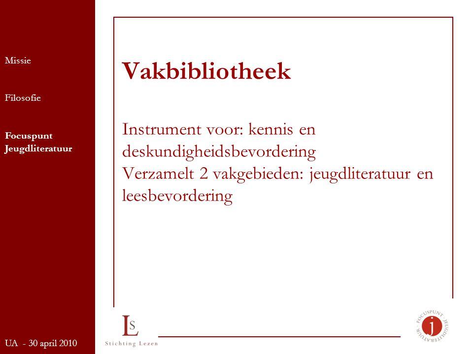 Vakbibliotheek Instrument voor: kennis en deskundigheidsbevordering Verzamelt 2 vakgebieden: jeugdliteratuur en leesbevordering Missie Filosofie Focuspunt Jeugdliteratuur UA - 30 april 2010