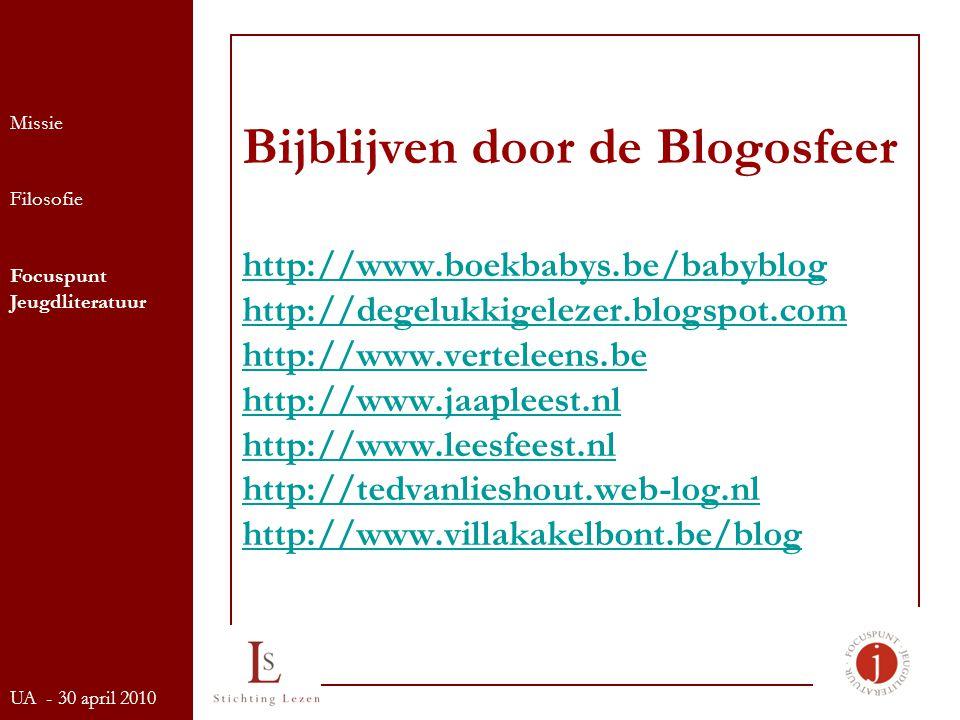 Bijblijven door de Blogosfeer http://www.boekbabys.be/babyblog http://degelukkigelezer.blogspot.com http://www.verteleens.be http://www.jaapleest.nl http://www.leesfeest.nl http://tedvanlieshout.web-log.nl http://www.villakakelbont.be/blog http://www.boekbabys.be/babyblog http://degelukkigelezer.blogspot.com http://www.verteleens.be http://www.jaapleest.nl http://www.leesfeest.nl http://tedvanlieshout.web-log.nl http://www.villakakelbont.be/blog Missie Filosofie Focuspunt Jeugdliteratuur UA - 30 april 2010