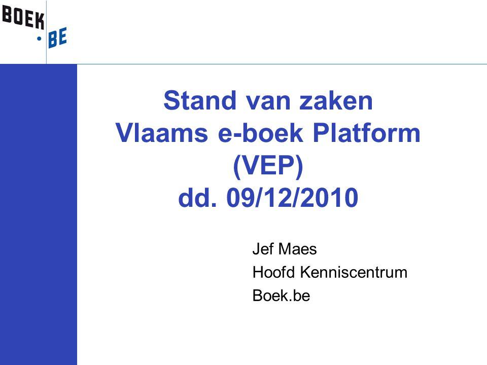 Jef Maes Hoofd Kenniscentrum Boek.be Stand van zaken Vlaams e-boek Platform (VEP) dd. 09/12/2010