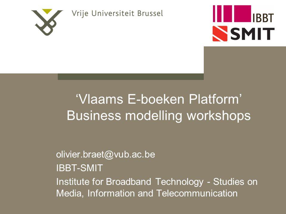 'Vlaams E-boeken Platform' Business modelling workshops olivier.braet@vub.ac.be IBBT-SMIT Institute for Broadband Technology - Studies on Media, Infor
