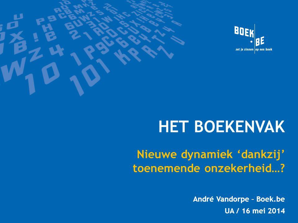 HET BOEKENVAK Nieuwe dynamiek 'dankzij' toenemende onzekerheid…? André Vandorpe – Boek.be UA / 16 mei 2014
