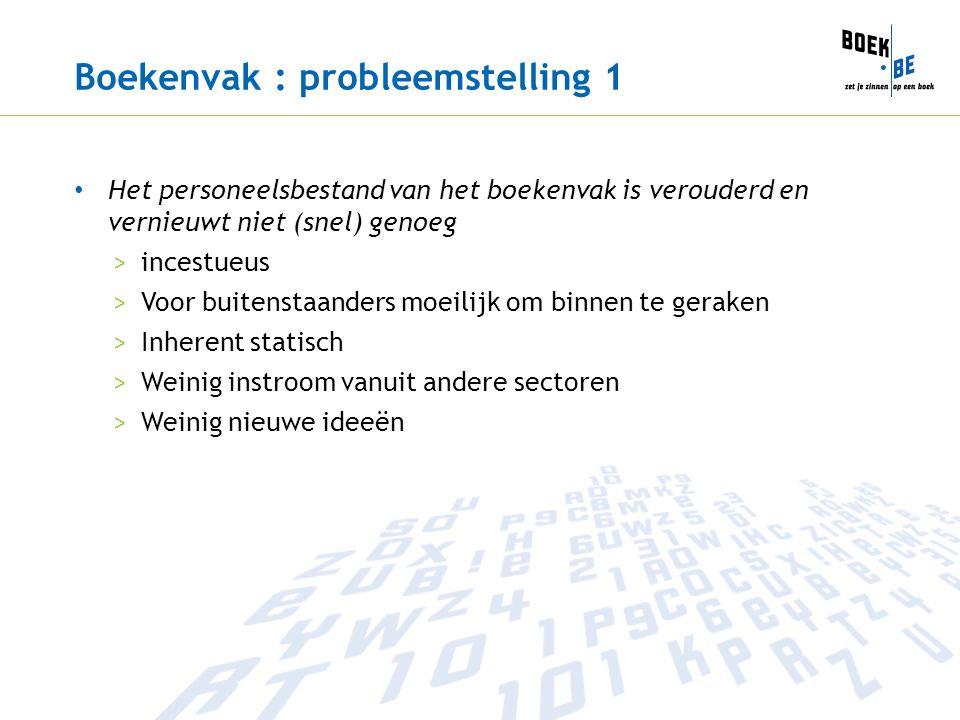 Boekenvak : probleemstelling 1 Het personeelsbestand van het boekenvak is verouderd en vernieuwt niet (snel) genoeg >incestueus >Voor buitenstaanders