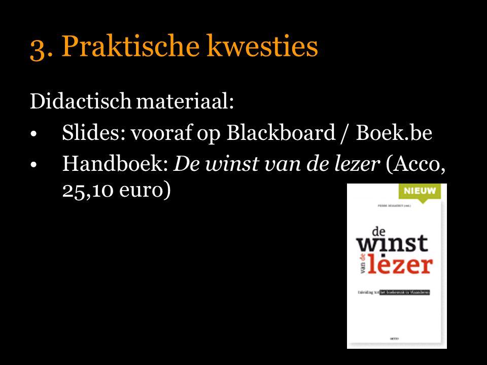 3. Praktische kwesties Didactisch materiaal: Slides: vooraf op Blackboard / Boek.be Handboek: De winst van de lezer (Acco, 25,10 euro)