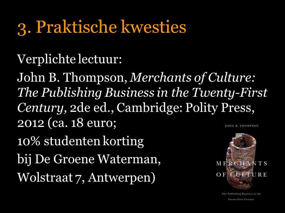 3. Praktische kwesties Verplichte lectuur: John B. Thompson, Merchants of Culture: The Publishing Business in the Twenty-First Century, 2de ed., Cambr