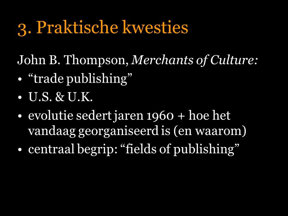 """3. Praktische kwesties John B. Thompson, Merchants of Culture: """"trade publishing"""" U.S. & U.K. evolutie sedert jaren 1960 + hoe het vandaag georganisee"""