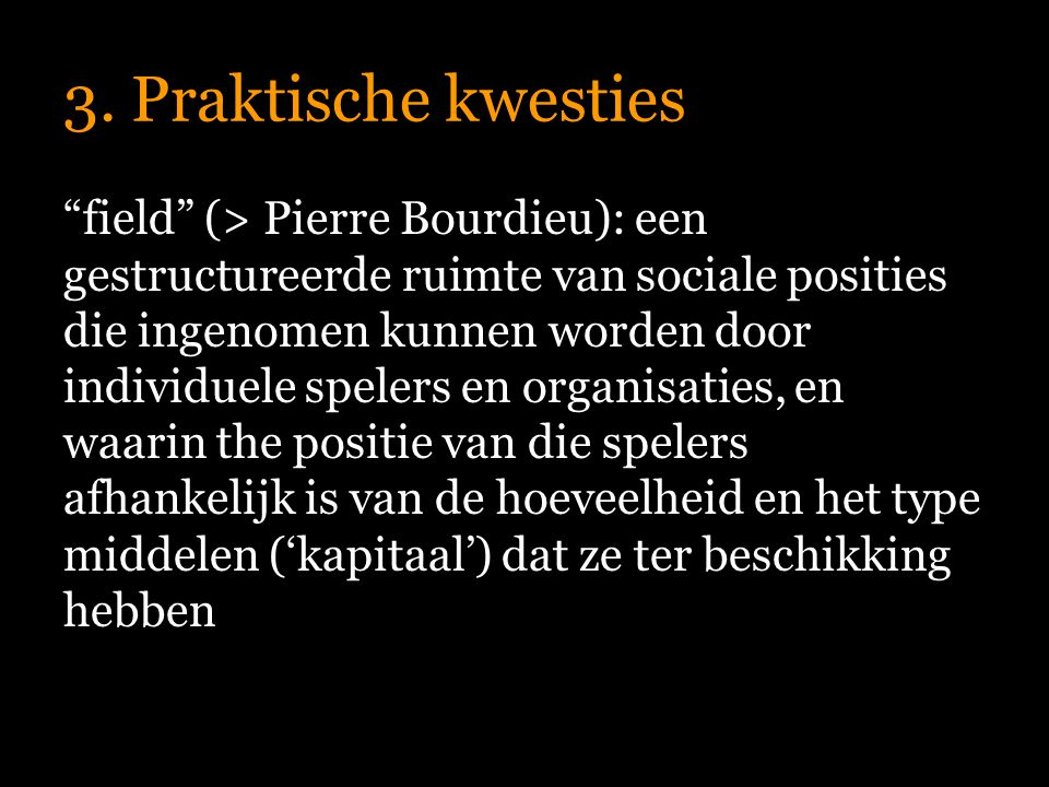 """3. Praktische kwesties """"field"""" (> Pierre Bourdieu): een gestructureerde ruimte van sociale posities die ingenomen kunnen worden door individuele spele"""
