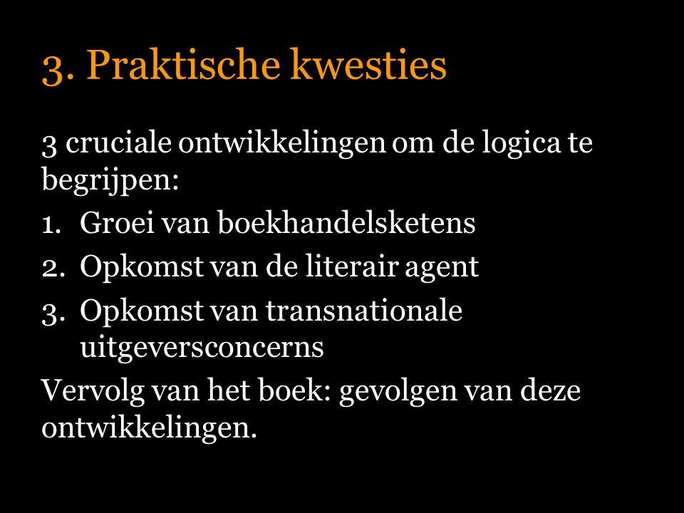 3. Praktische kwesties 3 cruciale ontwikkelingen om de logica te begrijpen: 1.Groei van boekhandelsketens 2.Opkomst van de literair agent 3.Opkomst va