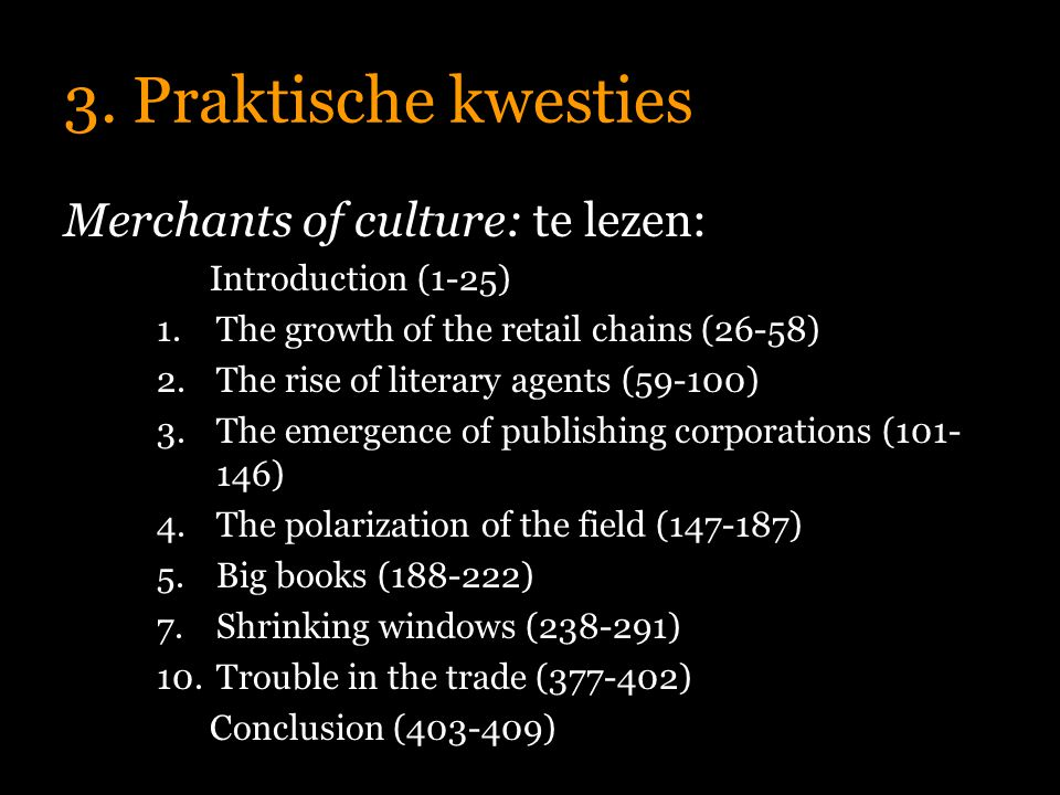 3. Praktische kwesties Merchants of culture: te lezen: Introduction (1-25) 1.The growth of the retail chains (26-58) 2.The rise of literary agents (59