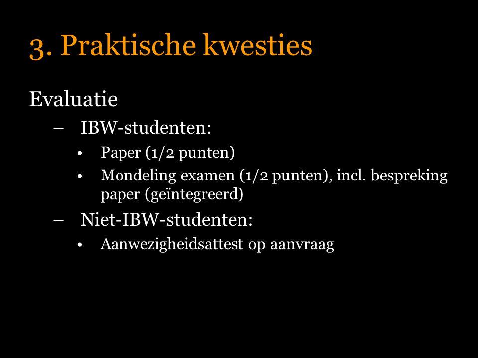 3. Praktische kwesties Evaluatie –IBW-studenten: Paper (1/2 punten) Mondeling examen (1/2 punten), incl. bespreking paper (geïntegreerd) –Niet-IBW-stu