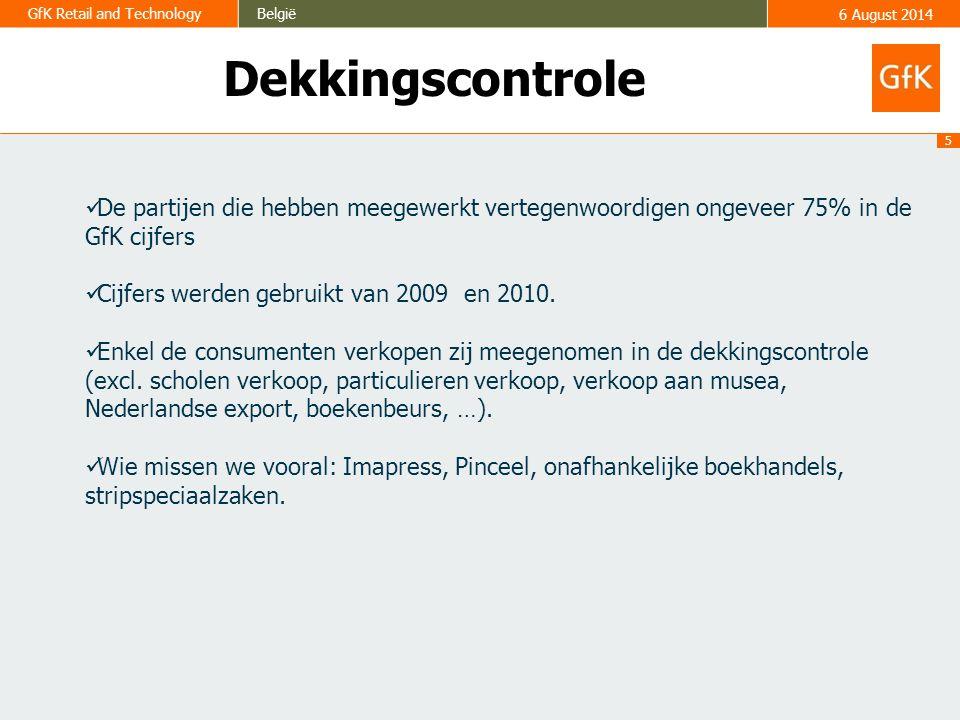 5 GfK Retail and TechnologyBelgië6 August 2014 Dekkingscontrole De partijen die hebben meegewerkt vertegenwoordigen ongeveer 75% in de GfK cijfers Cijfers werden gebruikt van 2009 en 2010.