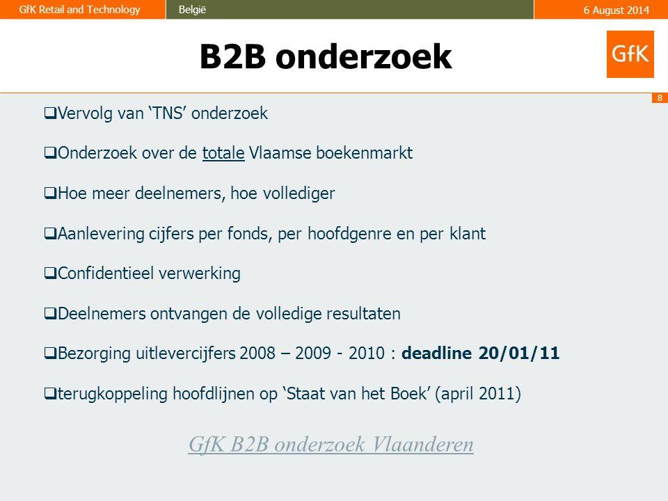 8 GfK Retail and TechnologyBelgië6 August 2014 B2B onderzoek  Vervolg van 'TNS' onderzoek  Onderzoek over de totale Vlaamse boekenmarkt  Hoe meer deelnemers, hoe vollediger  Aanlevering cijfers per fonds, per hoofdgenre en per klant  Confidentieel verwerking  Deelnemers ontvangen de volledige resultaten  Bezorging uitlevercijfers 2008 – 2009 - 2010 : deadline 20/01/11  terugkoppeling hoofdlijnen op 'Staat van het Boek' (april 2011) GfK B2B onderzoek Vlaanderen