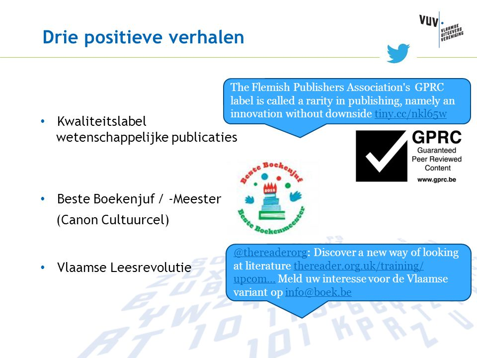 Drie positieve verhalen Kwaliteitslabel wetenschappelijke publicaties Beste Boekenjuf / -Meester (Canon Cultuurcel) Vlaamse Leesrevolutie @thereaderorg @thereaderorg : Discover a new way of looking at literature thereader.org.uk/training/ upcom… Meld uw interesse voor de Vlaamse variant op info@boek.bethereader.org.uk/training/ upcom…info@boek.be The Flemish Publishers Association s GPRC label is called a rarity in publishing, namely an innovation without downside tiny.cc/nkl65wtiny.cc/nkl65w