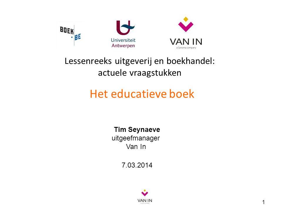Lessenreeks uitgeverij en boekhandel: actuele vraagstukken Het educatieve boek 1 Tim Seynaeve uitgeefmanager Van In 7.03.2014