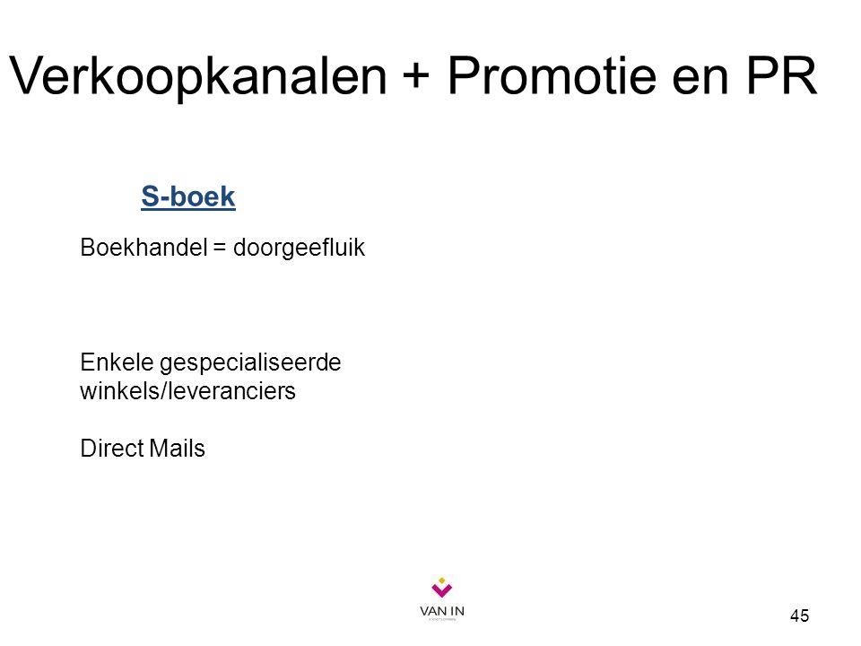 45 Boekhandel = doorgeefluik Enkele gespecialiseerde winkels/leveranciers Direct Mails Verkoopkanalen + Promotie en PR S-boek