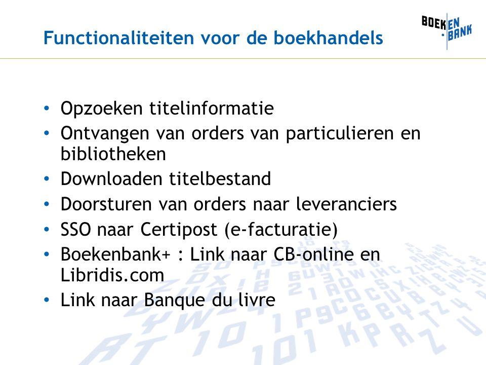 Functionaliteiten voor de boekhandels Opzoeken titelinformatie Ontvangen van orders van particulieren en bibliotheken Downloaden titelbestand Doorsturen van orders naar leveranciers SSO naar Certipost (e-facturatie) Boekenbank+ : Link naar CB-online en Libridis.com Link naar Banque du livre