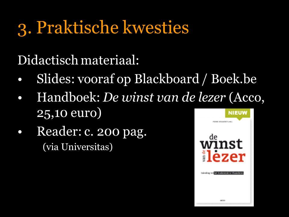 3. Praktische kwesties Didactisch materiaal: Slides: vooraf op Blackboard / Boek.be Handboek: De winst van de lezer (Acco, 25,10 euro) Reader: c. 200