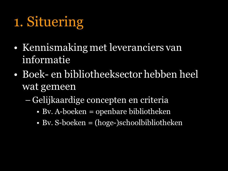 1. Situering Kennismaking met leveranciers van informatie Boek- en bibliotheeksector hebben heel wat gemeen –Gelijkaardige concepten en criteria Bv. A