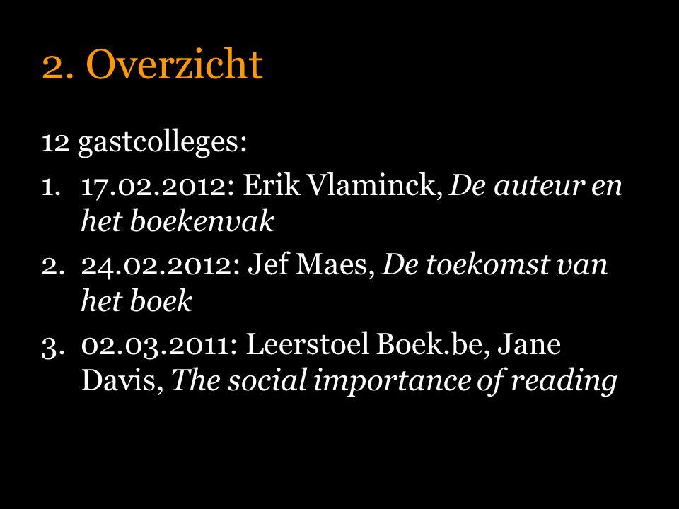 2. Overzicht 12 gastcolleges: 1.17.02.2012: Erik Vlaminck, De auteur en het boekenvak 2.24.02.2012: Jef Maes, De toekomst van het boek 3.02.03.2011: L