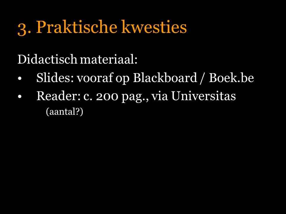 3. Praktische kwesties Didactisch materiaal: Slides: vooraf op Blackboard / Boek.be Reader: c.