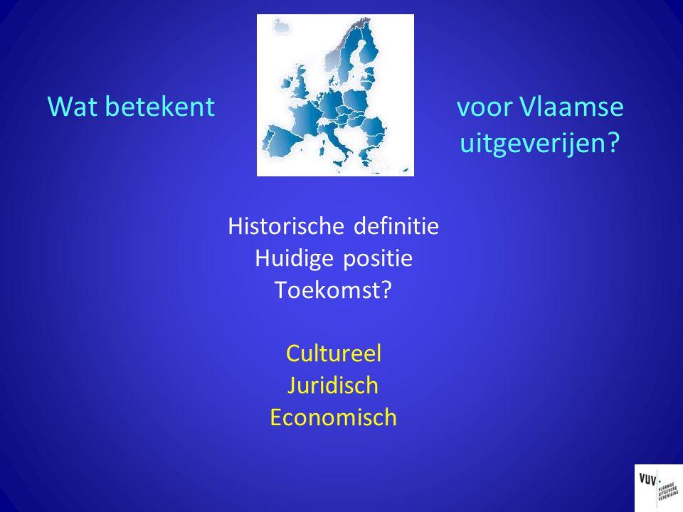 Historische definitie Huidige positie Toekomst? Cultureel Juridisch Economisch Wat betekent voor Vlaamse uitgeverijen?