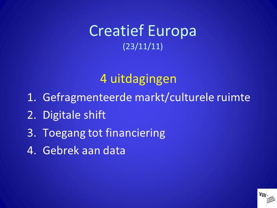 Creatief Europa (23/11/11) 4 uitdagingen 1.Gefragmenteerde markt/culturele ruimte 2.Digitale shift 3.Toegang tot financiering 4.Gebrek aan data