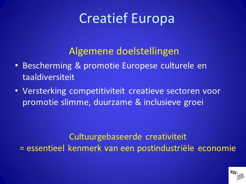 Creatief Europa Algemene doelstellingen Bescherming & promotie Europese culturele en taaldiversiteit Versterking competitiviteit creatieve sectoren voor promotie slimme, duurzame & inclusieve groei Cultuurgebaseerde creativiteit = essentieel kenmerk van een postindustriële economie