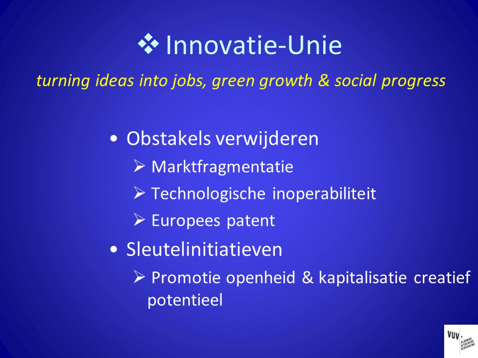  Innovatie-Unie Obstakels verwijderen  Marktfragmentatie  Technologische inoperabiliteit  Europees patent Sleutelinitiatieven  Promotie openheid & kapitalisatie creatief potentieel turning ideas into jobs, green growth & social progress